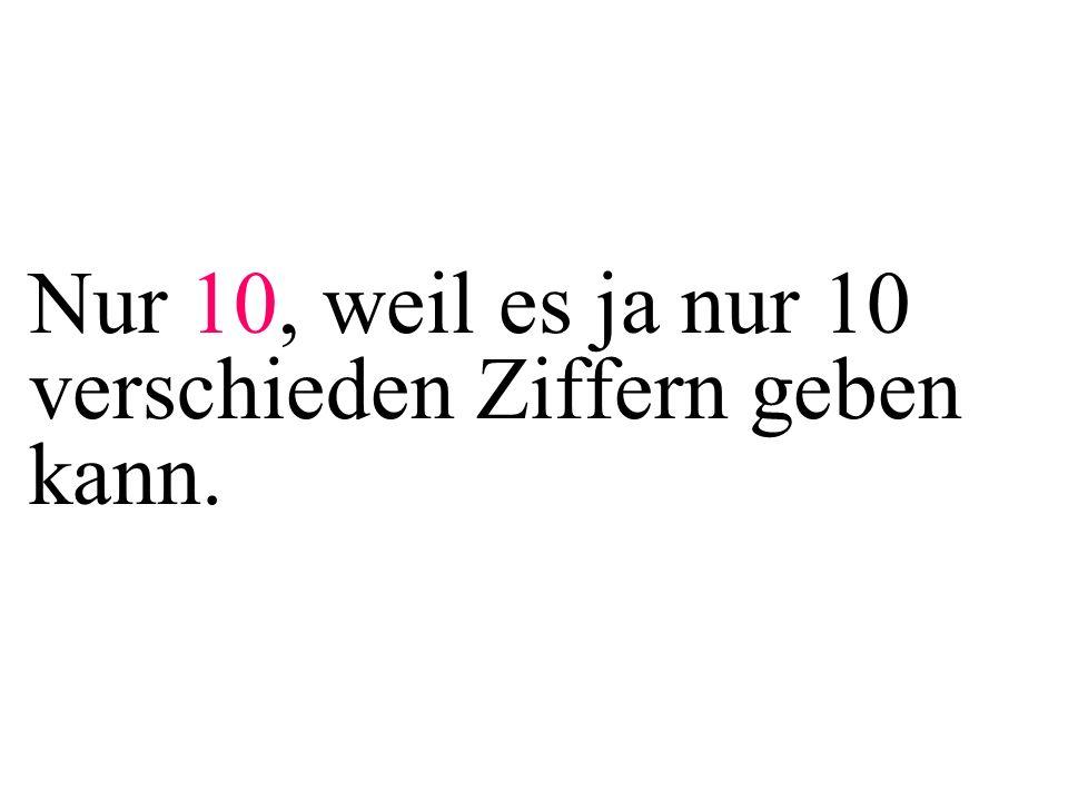 Nur 10, weil es ja nur 10 verschieden Ziffern geben kann.