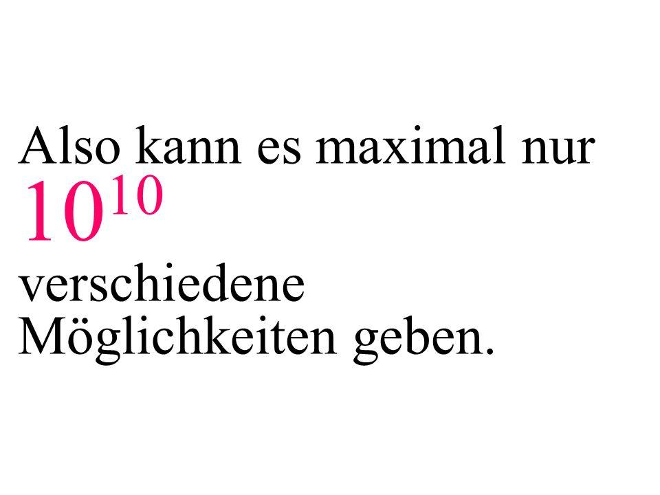 Also kann es maximal nur 1010 verschiedene Möglichkeiten geben.