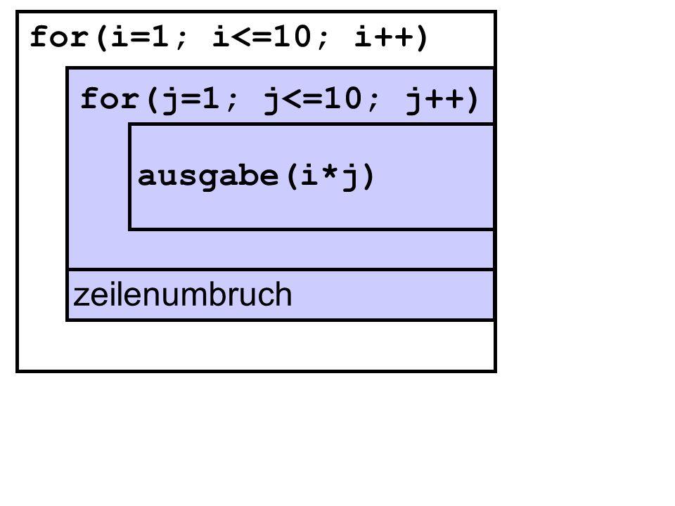 for(i=1; i<=10; i++) for(j=1; j<=10; j++) ausgabe(i*j) zeilenumbruch