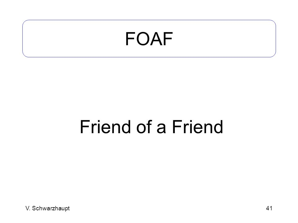 FOAF Friend of a Friend V. Schwarzhaupt