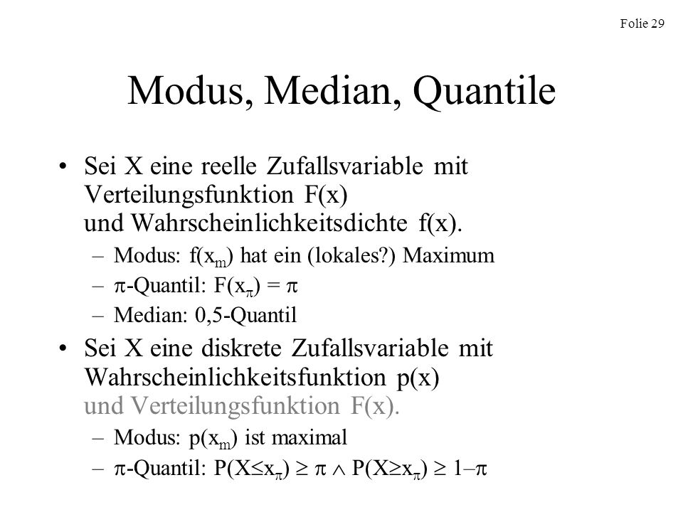 Modus, Median, Quantile Sei X eine reelle Zufallsvariable mit Verteilungsfunktion F(x) und Wahrscheinlichkeitsdichte f(x).