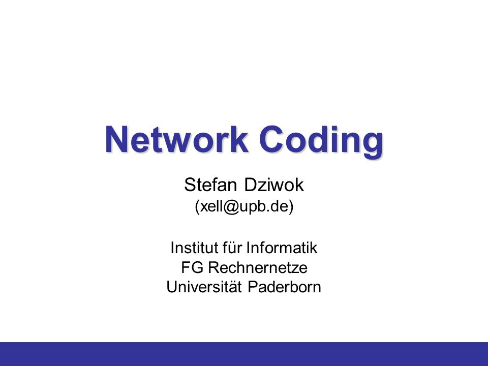 Network Coding Stefan Dziwok (xell@upb.de) Institut für Informatik