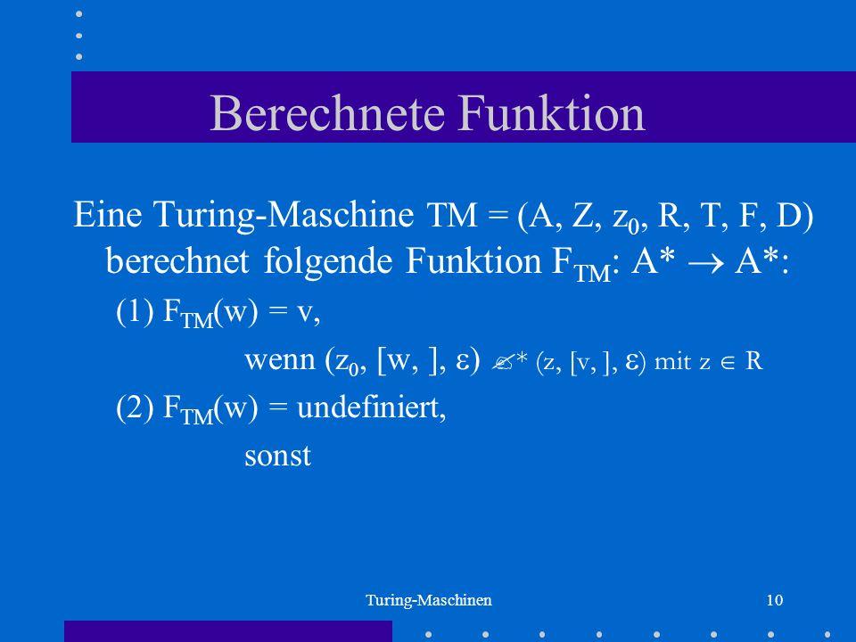 Berechnete Funktion Eine Turing-Maschine TM = (A, Z, z0, R, T, F, D) berechnet folgende Funktion FTM: A*  A*: