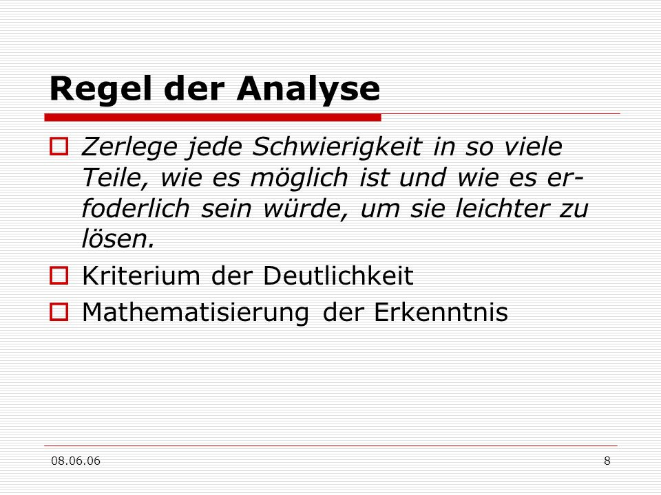 Regel der Analyse Zerlege jede Schwierigkeit in so viele Teile, wie es möglich ist und wie es er-foderlich sein würde, um sie leichter zu lösen.