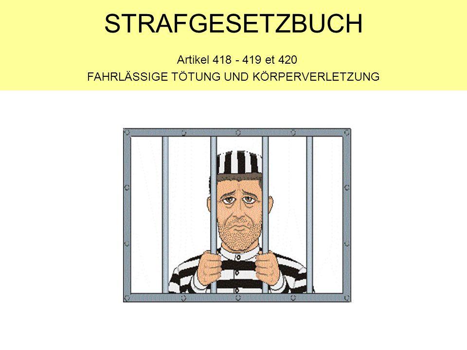 STRAFGESETZBUCH Artikel 418 - 419 et 420 FAHRLÄSSIGE TÖTUNG UND KÖRPERVERLETZUNG