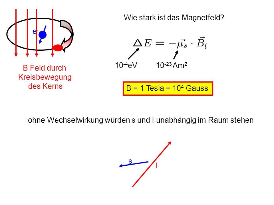 e- B Feld durch. Kreisbewegung. des Kerns. Wie stark ist das Magnetfeld 10-4eV. 10-23 Am2. B = 1 Tesla = 104 Gauss.