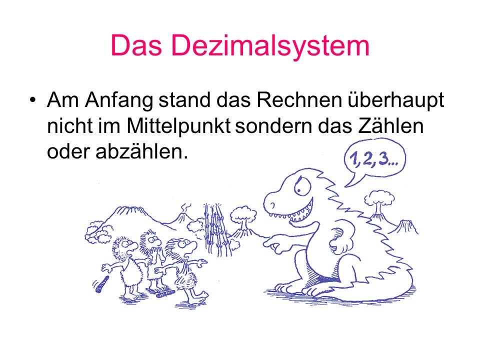 Das Dezimalsystem Am Anfang stand das Rechnen überhaupt nicht im Mittelpunkt sondern das Zählen oder abzählen.
