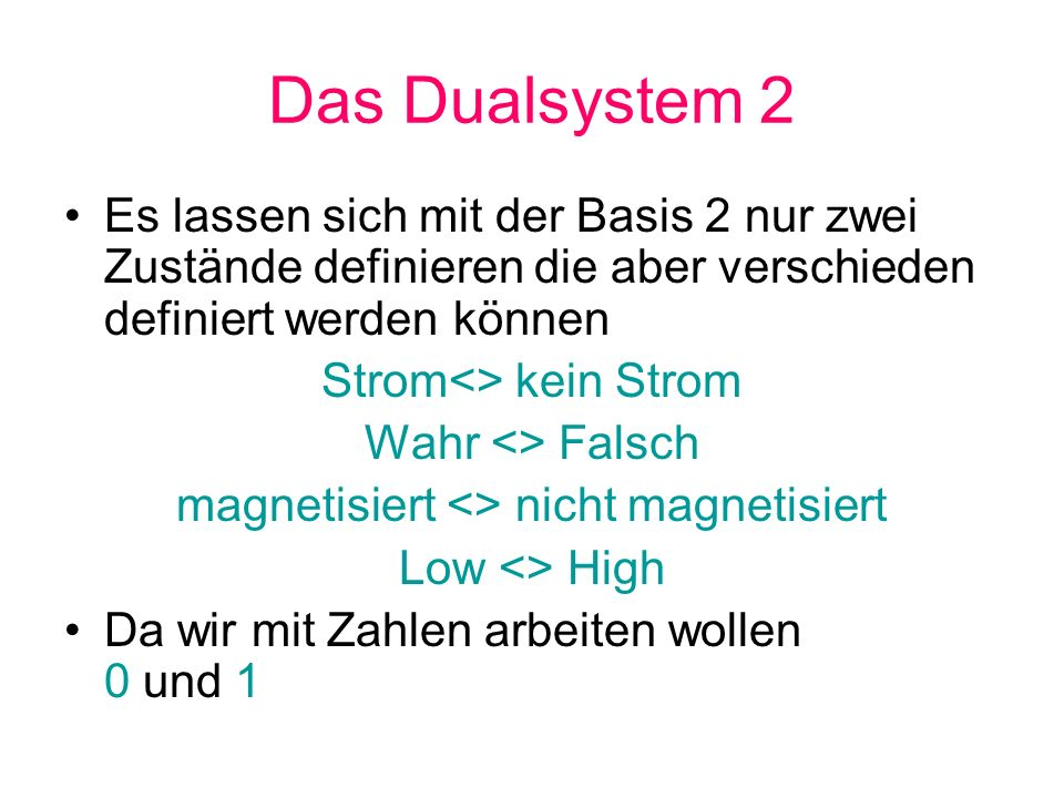 Das Dualsystem 2 Es lassen sich mit der Basis 2 nur zwei Zustände definieren die aber verschieden definiert werden können.