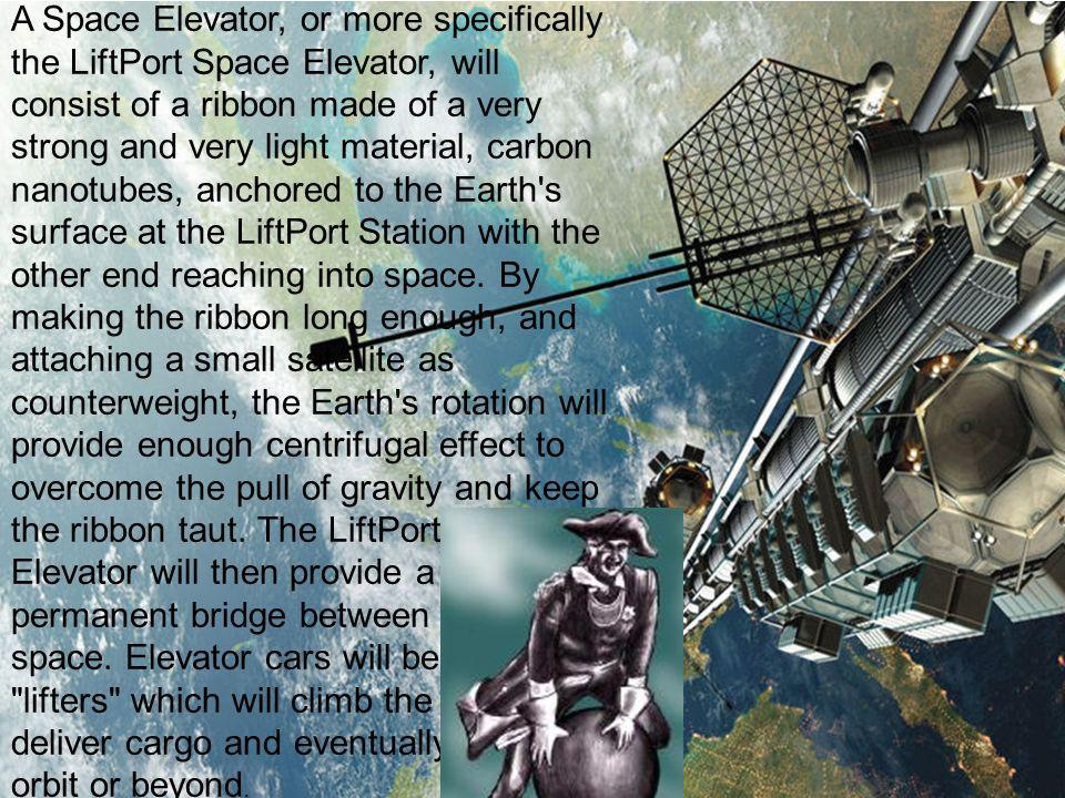 A Space Elevator, or more specifically the LiftPort Space Elevator, will consist of a ribbon made of a very strong and very light material, carbon nanotubes, anchored to the Earth s surface at the LiftPort Station with the other end reaching into space.