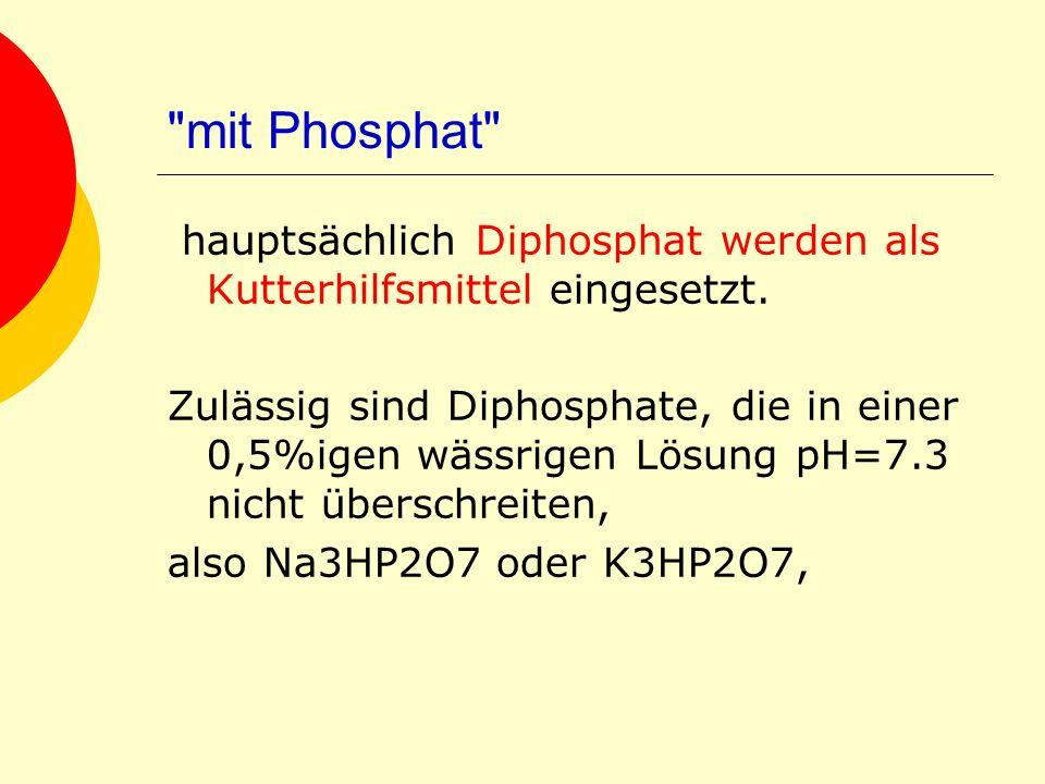 mit Phosphat hauptsächlich Diphosphat werden als Kutterhilfsmittel eingesetzt.