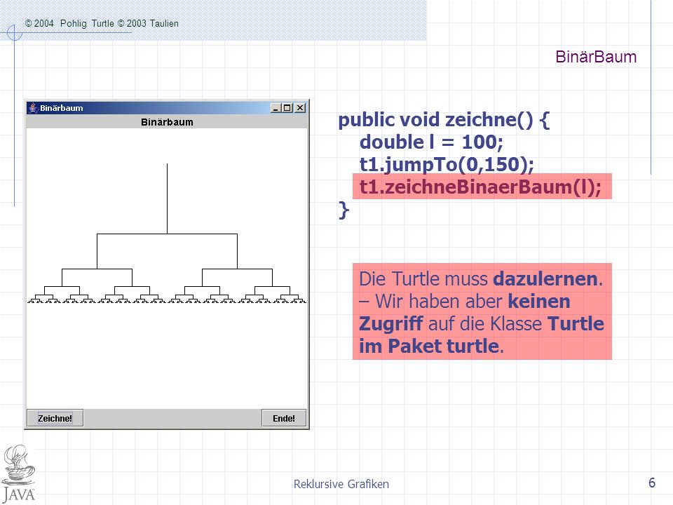 public void zeichne() { double l = 100; t1.jumpTo(0,150);