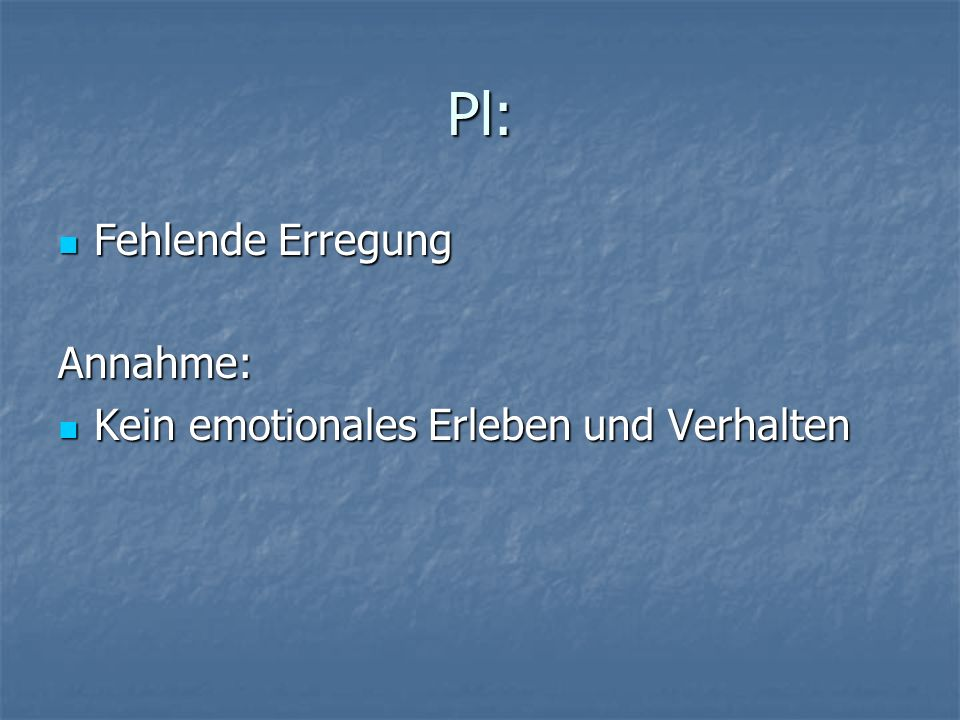 Pl: Fehlende Erregung Annahme: Kein emotionales Erleben und Verhalten