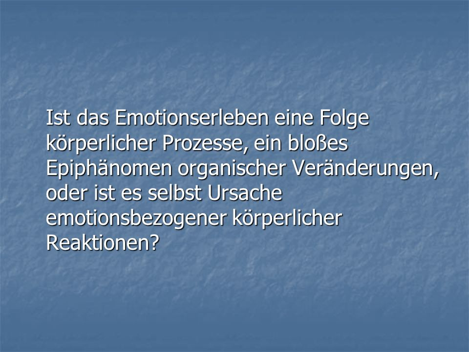 Ist das Emotionserleben eine Folge körperlicher Prozesse, ein bloßes Epiphänomen organischer Veränderungen, oder ist es selbst Ursache emotionsbezogener körperlicher Reaktionen