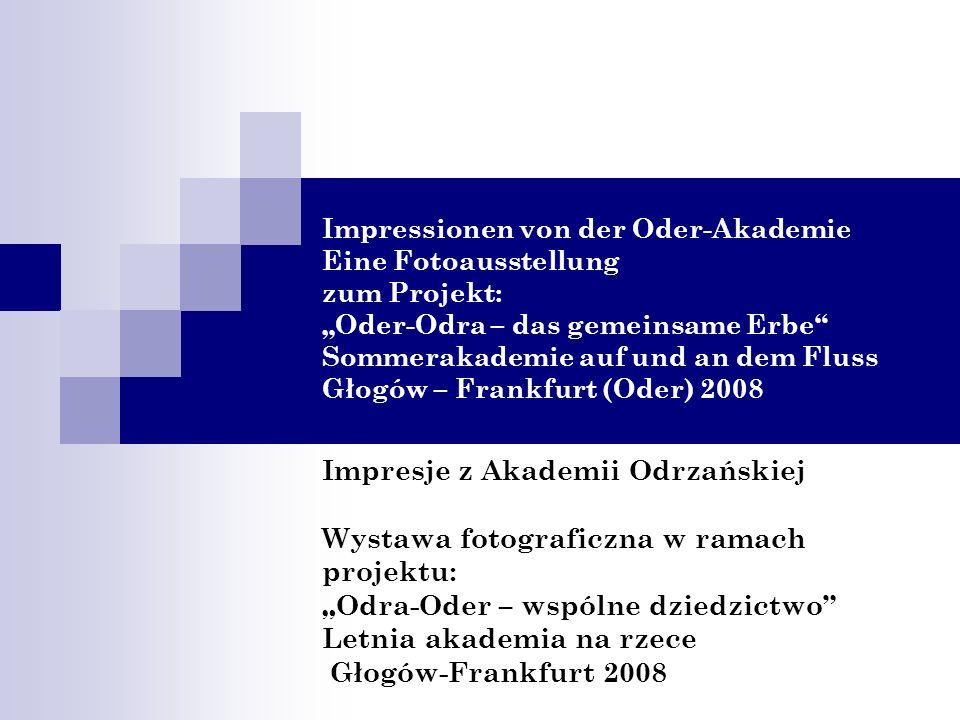 """Impressionen von der Oder-Akademie Eine Fotoausstellung zum Projekt: """"Oder-Odra – das gemeinsame Erbe Sommerakademie auf und an dem Fluss Głogów – Frankfurt (Oder) 2008"""