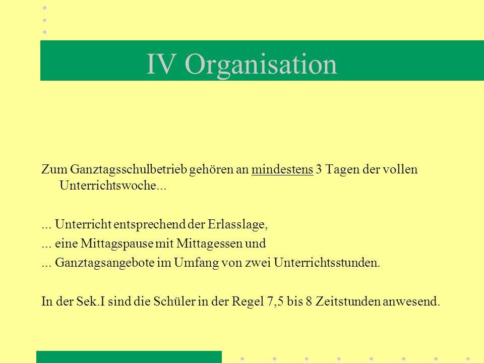 IV Organisation Zum Ganztagsschulbetrieb gehören an mindestens 3 Tagen der vollen Unterrichtswoche...
