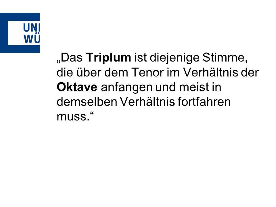 """""""Das Triplum ist diejenige Stimme, die über dem Tenor im Verhältnis der Oktave anfangen und meist in demselben Verhältnis fortfahren muss."""