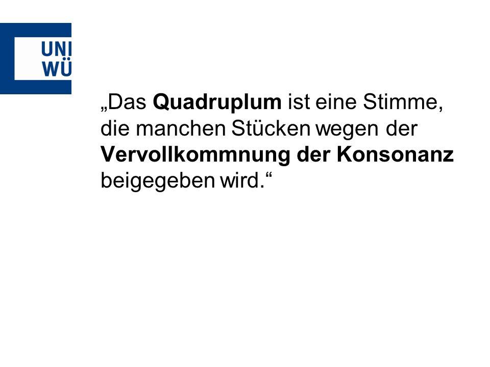 """""""Das Quadruplum ist eine Stimme, die manchen Stücken wegen der Vervollkommnung der Konsonanz beigegeben wird."""