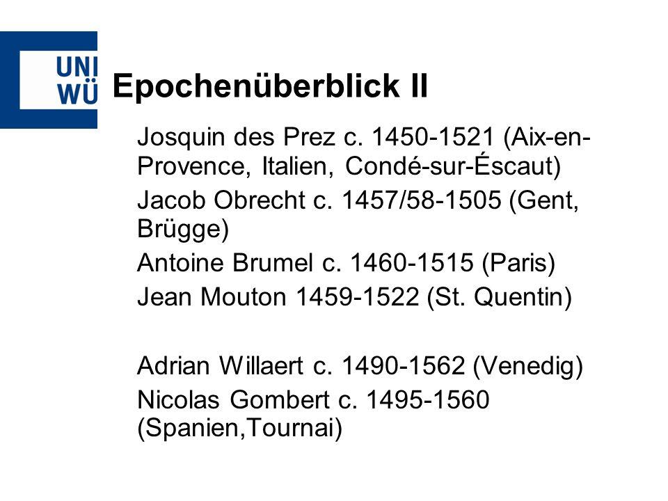 Epochenüberblick IIJosquin des Prez c. 1450-1521 (Aix-en-Provence, Italien, Condé-sur-Éscaut) Jacob Obrecht c. 1457/58-1505 (Gent, Brügge)