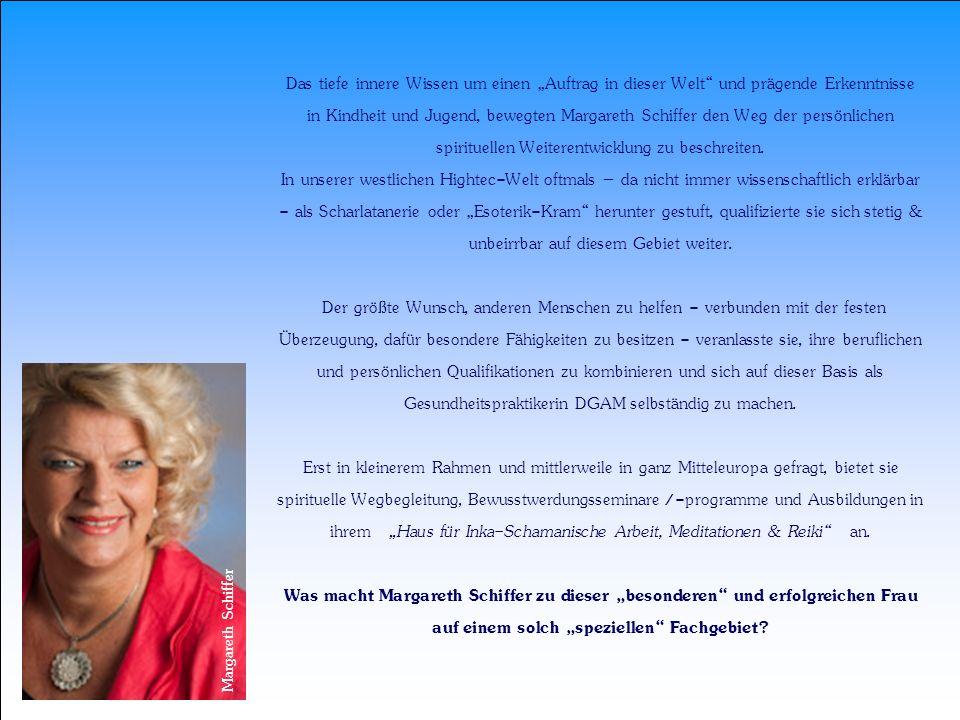 """Das tiefe innere Wissen um einen """"Auftrag in dieser Welt und prägende Erkenntnisse in Kindheit und Jugend, bewegten Margareth Schiffer den Weg der persönlichen spirituellen Weiterentwicklung zu beschreiten. In unserer westlichen Hightec-Welt oftmals – da nicht immer wissenschaftlich erklärbar - als Scharlatanerie oder """"Esoterik-Kram herunter gestuft, qualifizierte sie sich stetig & unbeirrbar auf diesem Gebiet weiter. Der größte Wunsch, anderen Menschen zu helfen - verbunden mit der festen Überzeugung, dafür besondere Fähigkeiten zu besitzen - veranlasste sie, ihre beruflichen und persönlichen Qualifikationen zu kombinieren und sich auf dieser Basis als Gesundheitspraktikerin DGAM selbständig zu machen. Erst in kleinerem Rahmen und mittlerweile in ganz Mitteleuropa gefragt, bietet sie spirituelle Wegbegleitung, Bewusstwerdungsseminare /-programme und Ausbildungen in ihrem """"Haus für Inka-Schamanische Arbeit, Meditationen & Reiki an. Was macht Margareth Schiffer zu dieser """"besonderen und erfolgreichen Frau auf einem solch """"speziellen Fachgebiet"""