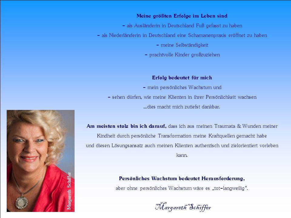 """Meine größten Erfolge im Leben sind - als Ausländerin in Deutschland Fuß gefasst zu haben - als Niederländerin in Deutschland eine Schamanenpraxis eröffnet zu haben - meine Selbständigkeit - prachtvolle Kinder großzuziehen Erfolg bedeutet für mich - mein persönliches Wachstum und - sehen dürfen, wie meine Klienten in ihrer Persönlichkeit wachsen …dies macht mich zutiefst dankbar. Am meisten stolz bin ich darauf, dass ich aus meinen Traumata & Wunden meiner Kindheit durch persönliche Transformation meine Kraftquellen gemacht habe und diesen Lösungsansatz auch meinen Klienten authentisch und zielorientiert vorleben kann. Persönliches Wachstum bedeutet Herausforderung, aber ohne persönliches Wachstum wäre es """"tot-langweilig . Margareth Schiffer"""