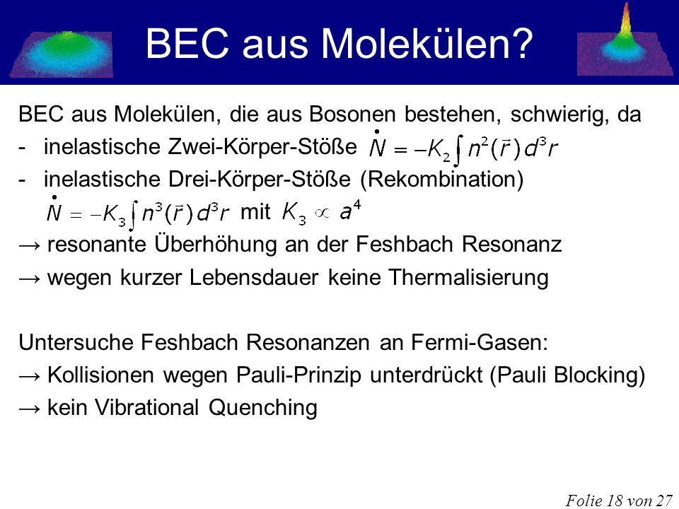 BEC aus Molekülen BEC aus Molekülen, die aus Bosonen bestehen, schwierig, da. inelastische Zwei-Körper-Stöße.