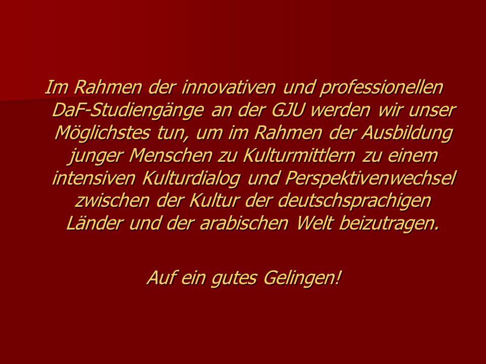 Im Rahmen der innovativen und professionellen DaF-Studiengänge an der GJU werden wir unser Möglichstes tun, um im Rahmen der Ausbildung junger Menschen zu Kulturmittlern zu einem intensiven Kulturdialog und Perspektivenwechsel zwischen der Kultur der deutschsprachigen Länder und der arabischen Welt beizutragen.
