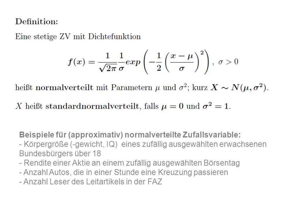Beispiele für (approximativ) normalverteilte Zufallsvariable: - Körpergröße (-gewicht, IQ) eines zufällig ausgewählten erwachsenen Bundesbürgers über 18