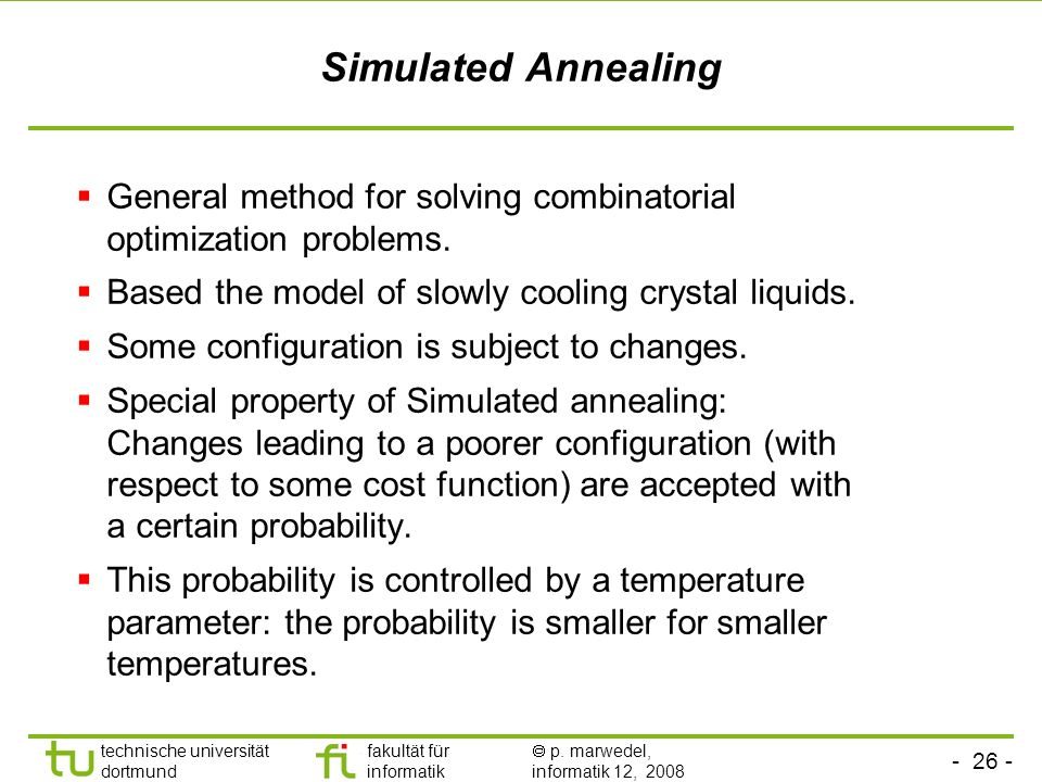 Simulated AnnealingGeneral method for solving combinatorial optimization problems. Based the model of slowly cooling crystal liquids.
