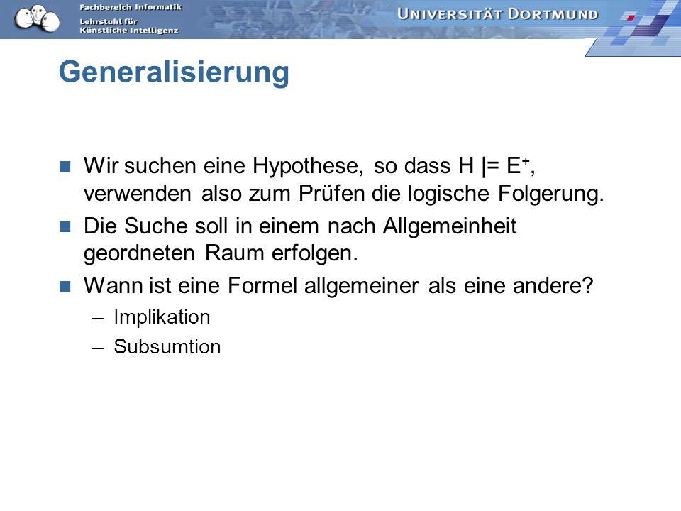 Generalisierung Wir suchen eine Hypothese, so dass H |= E+, verwenden also zum Prüfen die logische Folgerung.