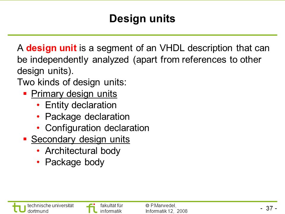 Design units A design unit is a segment of an VHDL description that can be independently analyzed (apart from references to other design units).