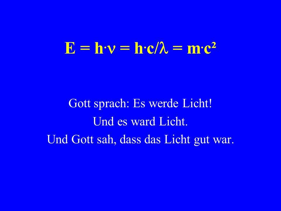 E = h.n = h.c/l = m.c² Gott sprach: Es werde Licht! Und es ward Licht.