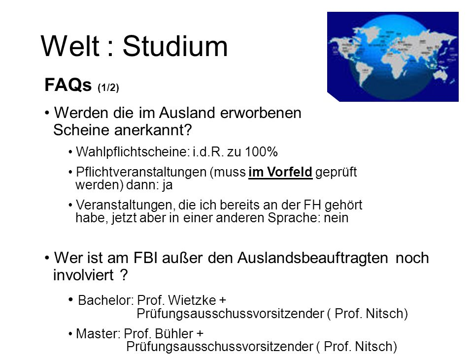 Welt : Studium FAQs (1/2) Werden die im Ausland erworbenen Scheine anerkannt Wahlpflichtscheine: i.d.R. zu 100%