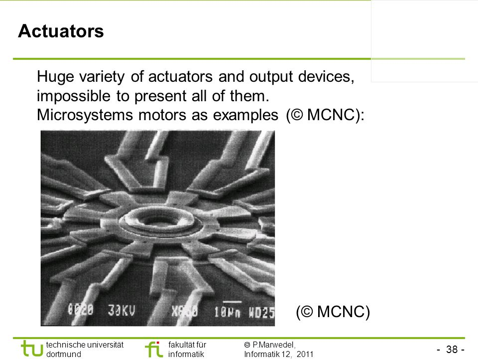 Actuators Huge variety of actuators and output devices, impossible to present all of them. Microsystems motors as examples (© MCNC):