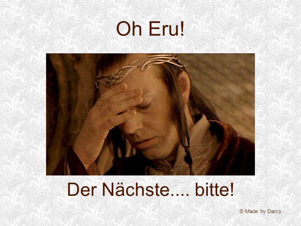 Oh Eru! Der Nächste.... bitte! © Made by Darcy