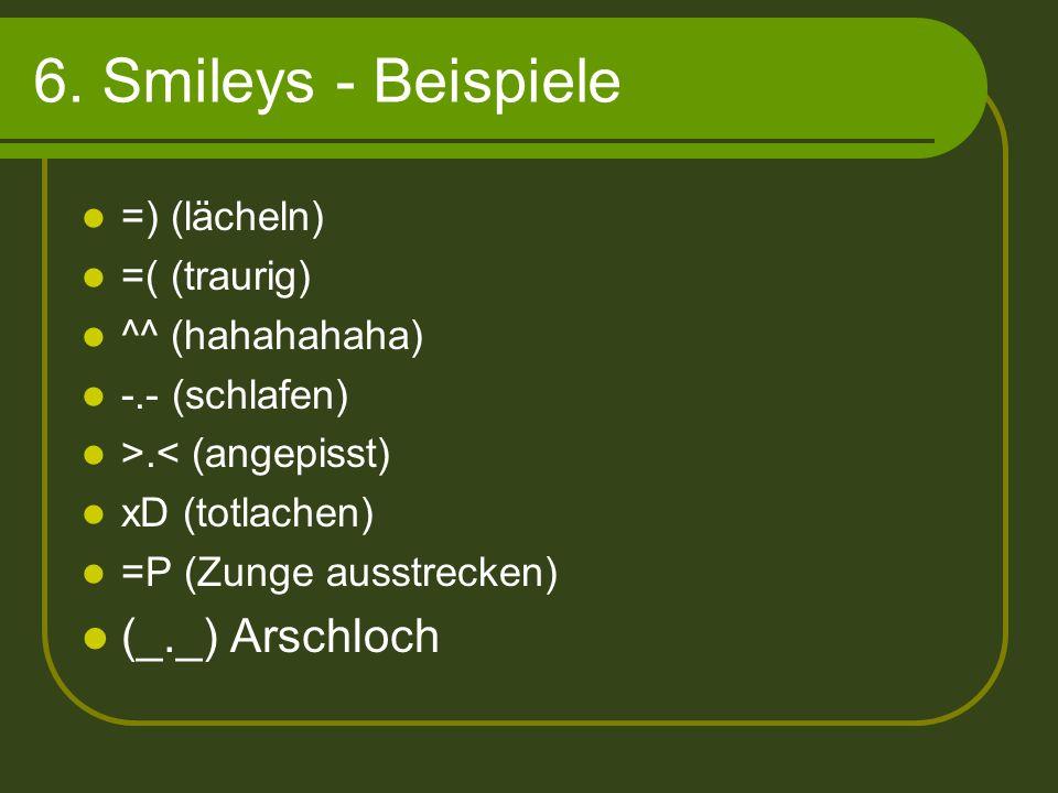 6. Smileys - Beispiele (_._) Arschloch =) (lächeln) =( (traurig)