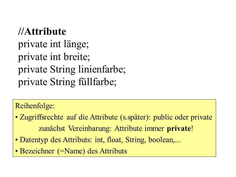 //Attribute private int länge; private int breite; private String linienfarbe; private String füllfarbe;