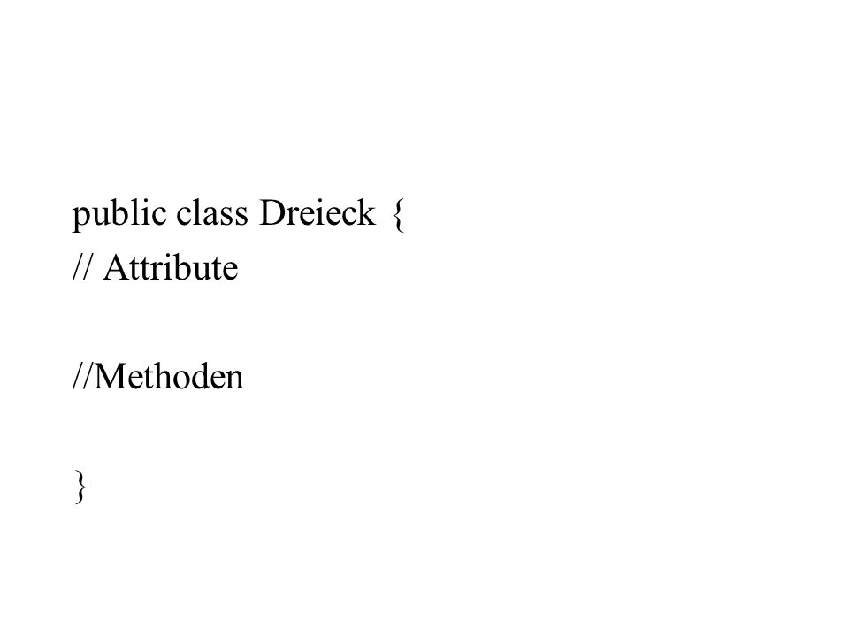public class Dreieck { // Attribute //Methoden }