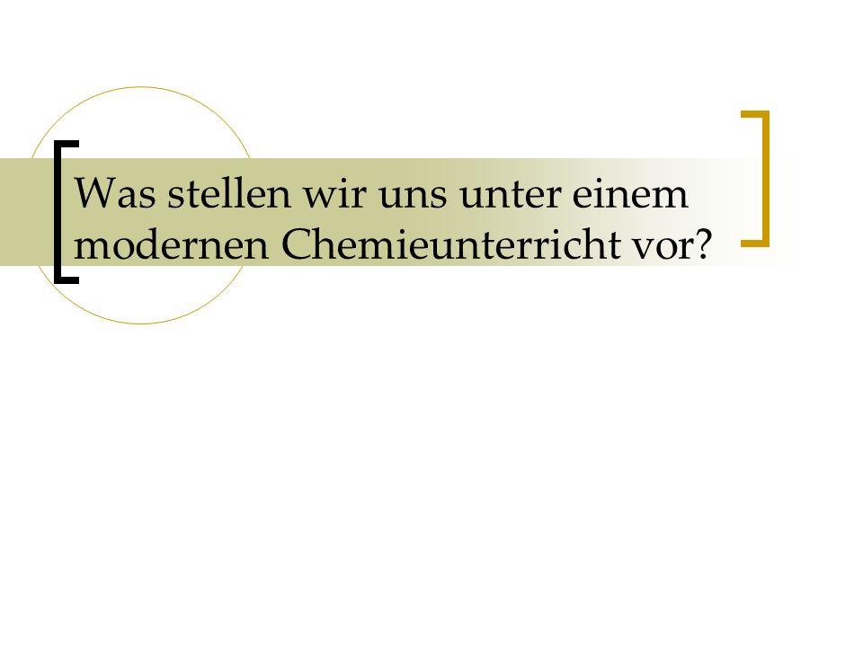 Was stellen wir uns unter einem modernen Chemieunterricht vor
