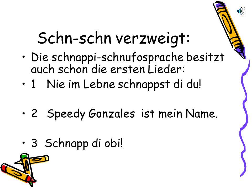 Schn-schn verzweigt: Die schnappi-schnufosprache besitzt auch schon die ersten Lieder: 1 Nie im Lebne schnappst di du!