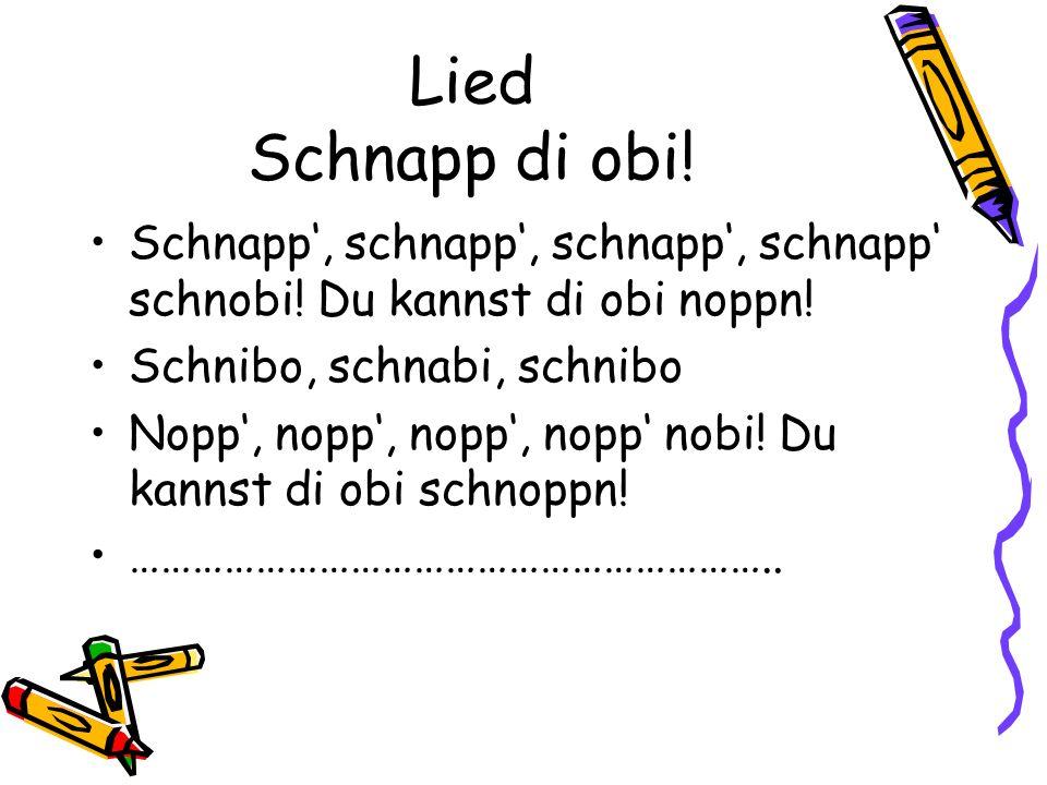 Lied Schnapp di obi! Schnapp', schnapp', schnapp', schnapp' schnobi! Du kannst di obi noppn! Schnibo, schnabi, schnibo.