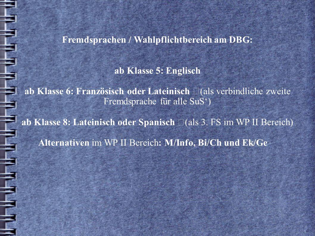 Fremdsprachen / Wahlpflichtbereich am DBG: ab Klasse 5: Englisch ab Klasse 6: Französisch oder Lateinisch (als verbindliche zweite Fremdsprache für alle SuS') ab Klasse 8: Lateinisch oder Spanisch (als 3.