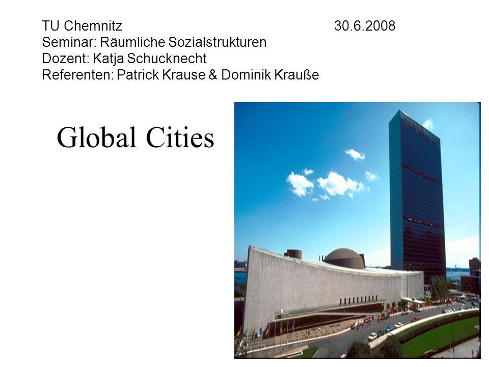 TU Chemnitz 30.6.2008 Seminar: Räumliche Sozialstrukturen Dozent: Katja Schucknecht Referenten: Patrick Krause & Dominik Krauße Global Cities