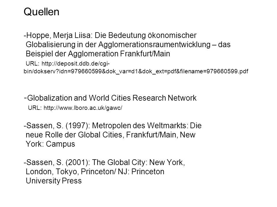 Quellen -Hoppe, Merja Liisa: Die Bedeutung ökonomischer Globalisierung in der Agglomerationsraumentwicklung – das Beispiel der Agglomeration Frankfurt/Main URL: http://deposit.ddb.de/cgi- bin/dokserv idn=979660599&dok_var=d1&dok_ext=pdf&filename=979660599.pdf -Globalization and World Cities Research Network URL: http://www.lboro.ac.uk/gawc/ -Sassen, S.