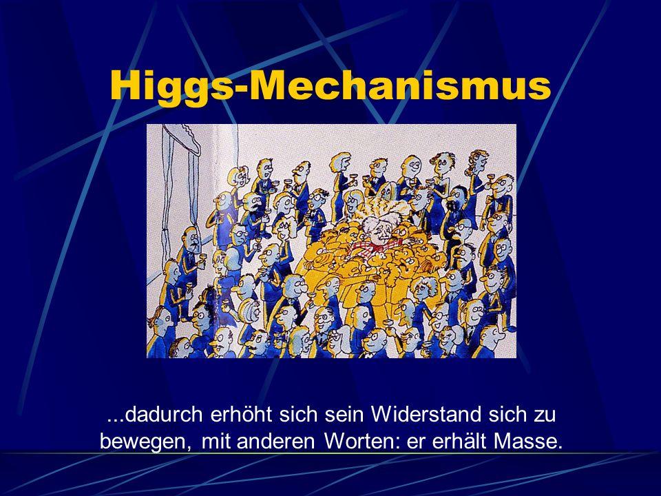 Higgs-Mechanismus ...dadurch erhöht sich sein Widerstand sich zu bewegen, mit anderen Worten: er erhält Masse.