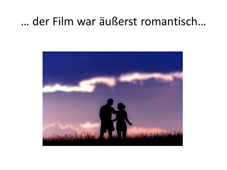 … der Film war äußerst romantisch…