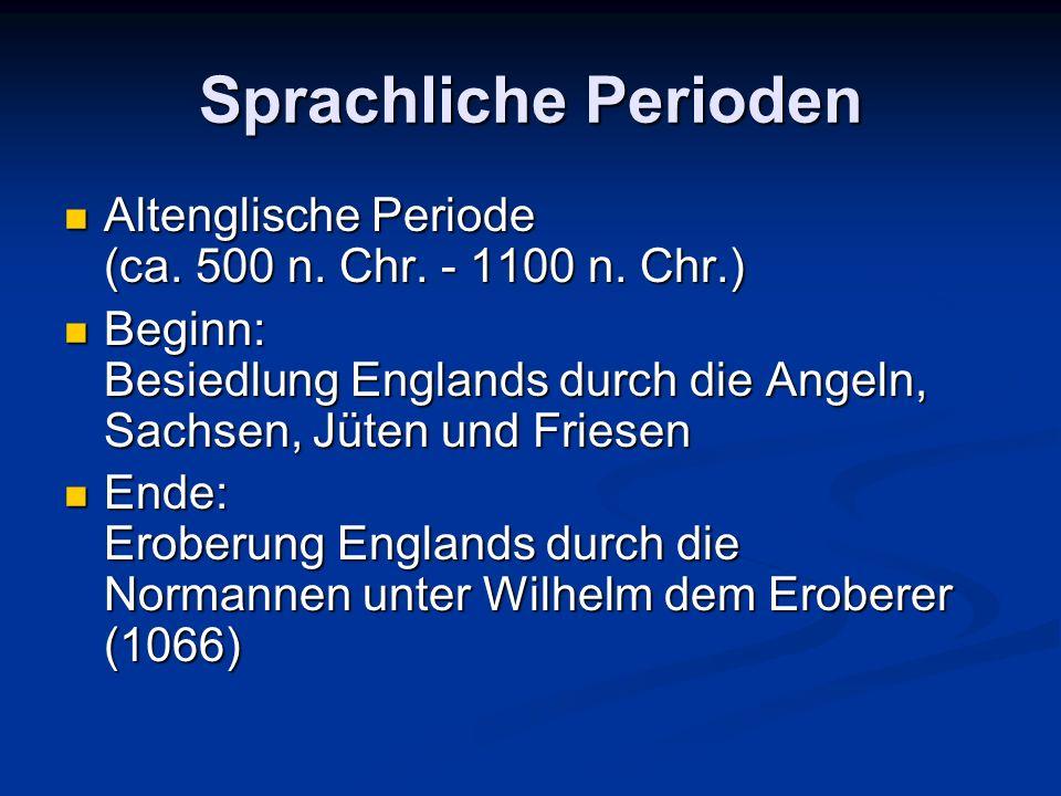 Sprachliche Perioden Altenglische Periode (ca. 500 n. Chr. - 1100 n. Chr.) Beginn: Besiedlung Englands durch die Angeln, Sachsen, Jüten und Friesen.