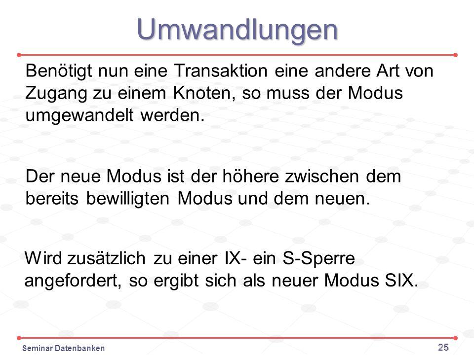 Umwandlungen Benötigt nun eine Transaktion eine andere Art von Zugang zu einem Knoten, so muss der Modus umgewandelt werden.