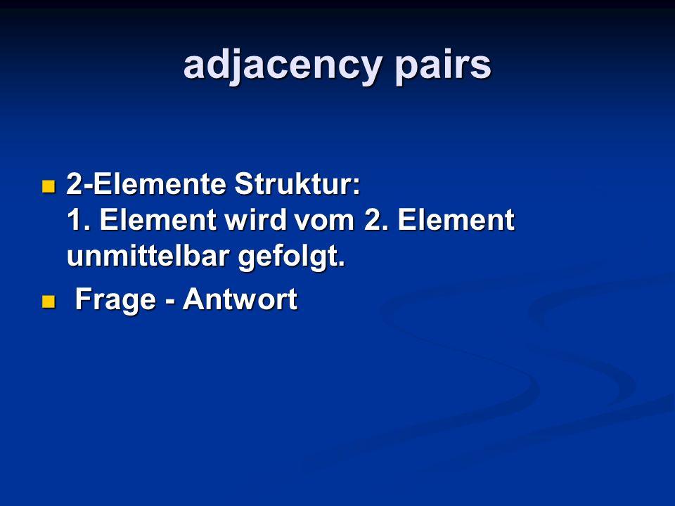 adjacency pairs2-Elemente Struktur: 1.Element wird vom 2.