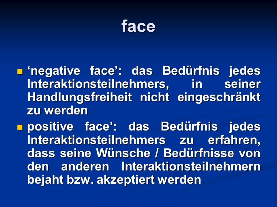 face'negative face': das Bedürfnis jedes Interaktionsteilnehmers, in seiner Handlungsfreiheit nicht eingeschränkt zu werden.