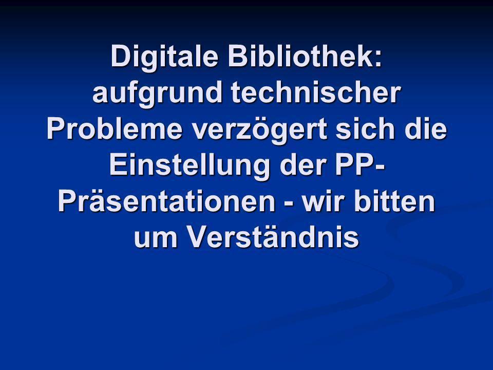 Digitale Bibliothek: aufgrund technischer Probleme verzögert sich die Einstellung der PP-Präsentationen - wir bitten um Verständnis